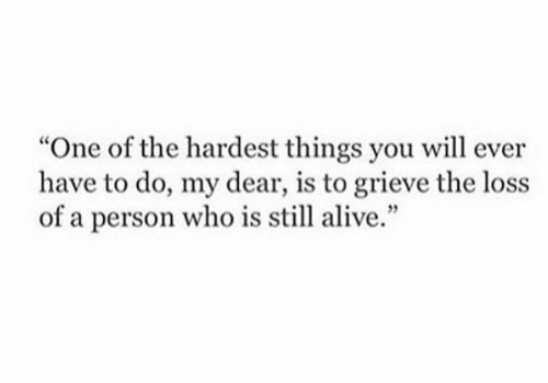 "Alive, Who, and One: ""One of the hardest things you will ever  have to do, my dear, is to grieve the loss  of a person who is still alive."""