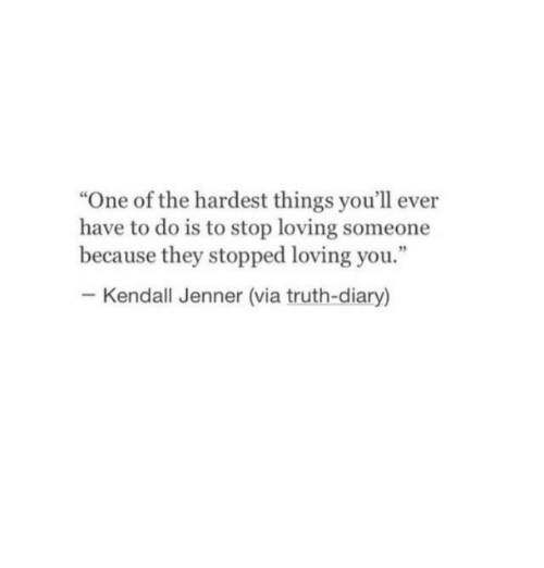 """Kendall Jenner, Truth, and One: """"One of the hardest things you'll ever  have to do is to stop loving someone  because they stopped loving you.""""  Kendall Jenner (via truth-diary)"""