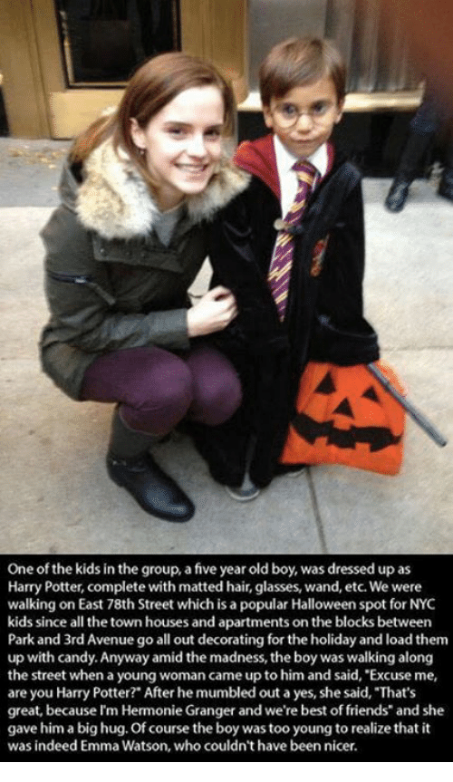 """Candy, Emma Watson, and Friends: One of the kids in the group, a five year old boy, was dressed up as  Harry Potter, complete with matted hair, glasses, wand, etc. We were  walking on East 78th Street which is a popular Halloween spot for NYC  kids since all the town houses and apartments on the blocks between  Park and 3rd Avenue go all out decorating for the holiday and load them  up with candy. Anyway amid the madness, the boy was walking along  the street when a young woman came up to him and said, Excuse me,  are you Harry Potter?"""" After he mumbled out a yes, she said, That's  great, because I'm Hermonie Granger and we're best of friends"""" and she  gave him a big hug. Of course the boy was too young to realize that it  was indeed Emma Watson, who couldn't have been nicer."""