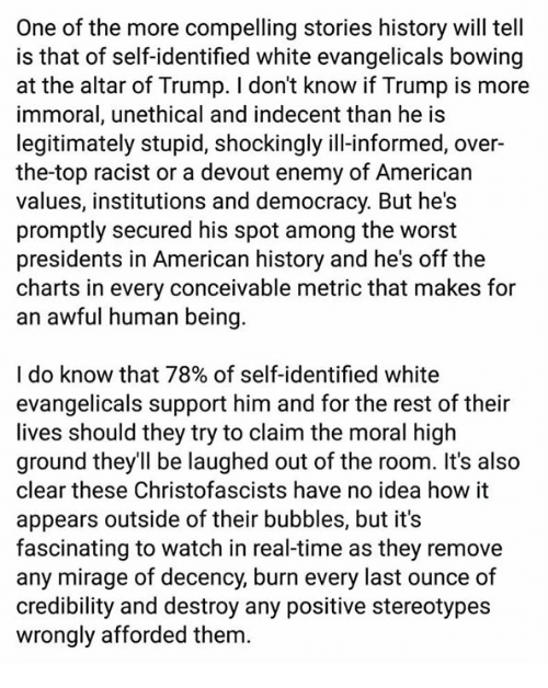The Worst, American, and History: One of the more compelling stories history will tell  is that of self-identified white evangelicals bowing  at the altar of Trump. I don't know if Trump is more  immoral, unethical and indecent than he is  legitimately stupid, shockingly ill-informed, over-  the-top racist or a devout enemy of American  values, institutions and democracy. But he's  promptly secured his spot among the worst  presidents in American history and he's off the  charts in every conceivable metric that makes for  an awful human being  I do know that 78% of self-identified white  evangelicals support him and for the rest of their  lives should they try to claim the moral high  ground they'll be laughed out of the room. It's also  clear these Christofascists have no idea how it  appears outside of their bubbles, but it's  fascinating to watch in real-time as they remove  any mirage of decency, burn every last ounce of  credibility and destroy any positive stereotypes  wrongly afforded them.