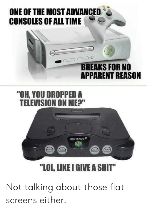 "Lol, Shit, and Television: ONE OF THE MOST ADVANCED  CONSOLES OF ALL TIME  BREAKS FOR NO  APPARENT REASON  ""OH, YOU DROPPED A  TELEVISION ON ME?""  NINTENDO64  LOL, LIKE I GIVE A SHIT"" Not talking about those flat screens either."