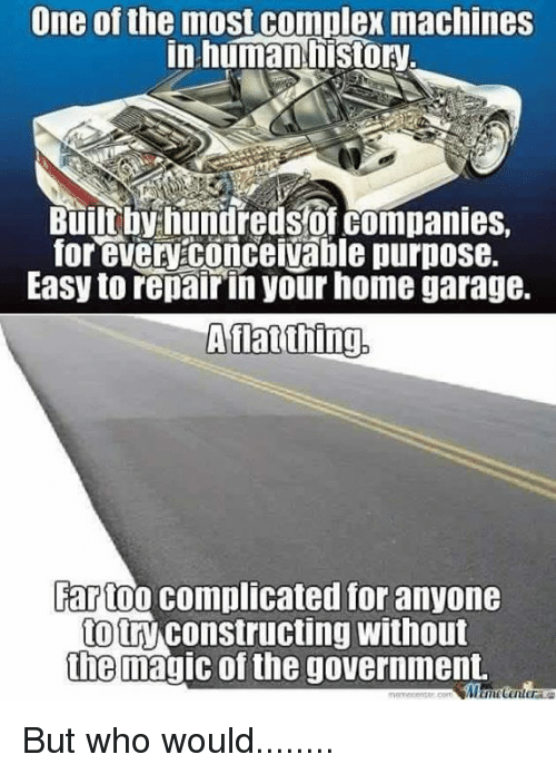 Complex, Memes, and History: One of the most complex machines  in human history  Built by hundreds of companies,  for evenconceivable purpose.  Easy to repair in your home garage.  A flat thing.  Far too complicated for anyone  totry Constructing Without  the magic of the government. But who would........