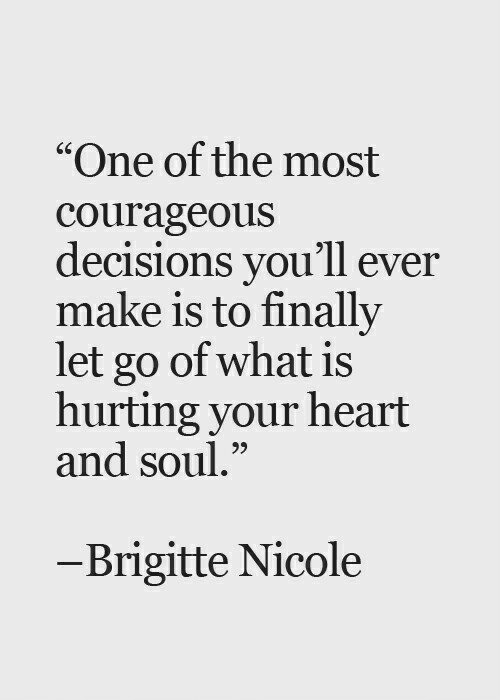 "Heart, What Is, and Courageous: ""One of the most  courageous  decisions you'll ever  make is to finally  let go of what is  hurting your heart  and soul.""  CS  95  -Brigitte Nicole"