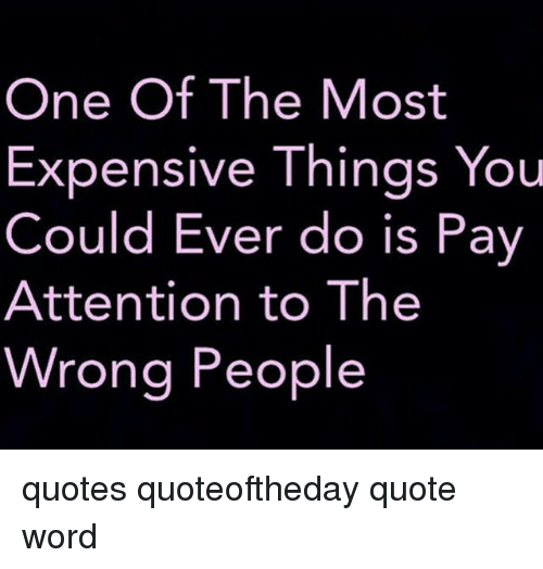 One Of The Most Expensive Things You Could Ever Do Is Pay Attention