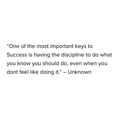 """Success, One, and Unknown: """"One of the most important keys to  Success is having the discipline to do what  you know you should do, even when you  dont feel like doing it."""" - Unknown"""