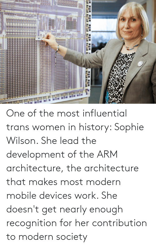 Work, History, and Mobile: One of the most influential trans women in history: Sophie Wilson. She lead the development of the ARM architecture, the architecture that makes most modern mobile devices work. She doesn't get nearly enough recognition for her contribution to modern society