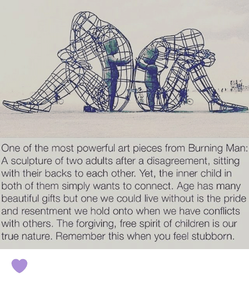 Memes, Burning Man, and 🤖: One of the most powerful art pieces from Burning Man:  A sculpture of two adults after a disagreement, sitting  with their backs to each other. Yet, the inner child in  both of them simply wants to connect. Age has many  beautiful gifts but one we could live without is the pride  and resentment we hold onto when we have conflicts  with others. The forgiving, free spirit of children is our  true nature. Remember this when you feel stubborn 💜
