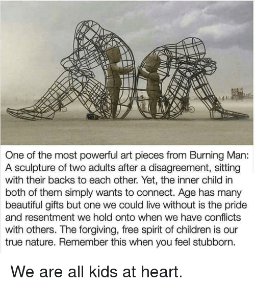 Beautiful, Children, and True: One of the most powerful art pieces from Burning Man:  A sculpture of two adults after a disagreement, sitting  with their backs to each other. Yet, the inner child in  both of them simply wants to connect. Age has many  beautiful gifts but one we could live without is the pride  and resentment we hold onto when we have conflicts  with others. The forgiving, free spirit of children is our  true nature. Remember this when you feel stubborn. We are all kids at heart.