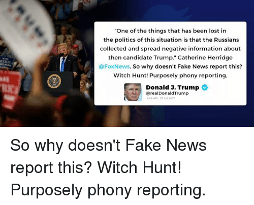 "Fake, News, and Politics: ""One of the things that has been lost in  the politics of this situation is that the Russians  collected and spread negative information about  then candidate Trump."" Catherine Herridge  @FoxNews. So why doesn't Fake News report this?  Witch Hunt! Purposely phony reporting  Donald J. Trump  48  从/  @realDonaldTrump  45 AM-27 3ul 2017 So why doesn't Fake News report this? Witch Hunt! Purposely phony reporting."