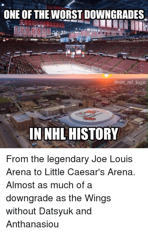Little Caesars, Logic, and Memes: ONE OF THE WORST DOWNGRADES  @nhi ref logic  IN NHL HISTORY From the legendary Joe Louis Arena to Little Caesar's Arena. Almost as much of a downgrade as the Wings without Datsyuk and Anthanasiou
