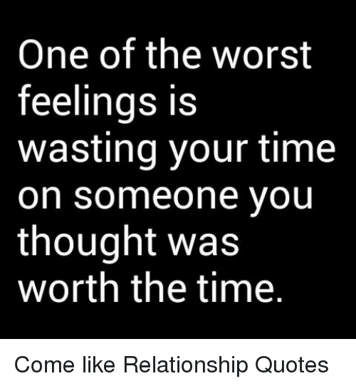 One Of The Worst Feelings Is Wasting Your Time On Someone You
