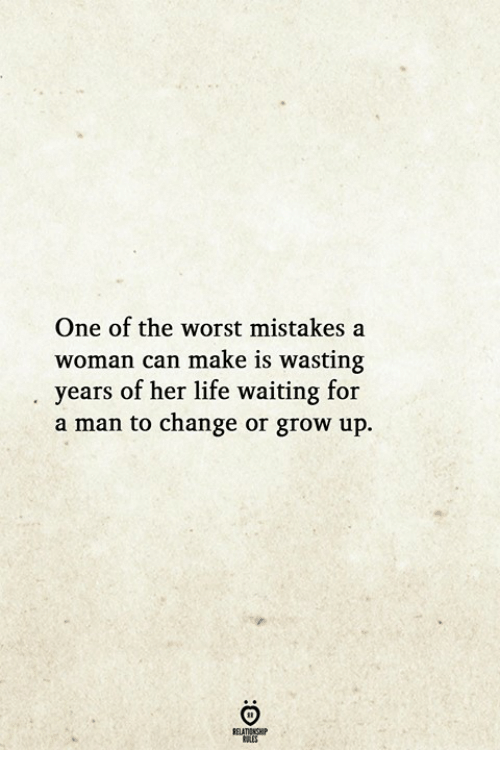 Life, The Worst, and Change: One of the worst mistakes a  woman can make is wasting  years of her life waiting for  a man to change or grow up