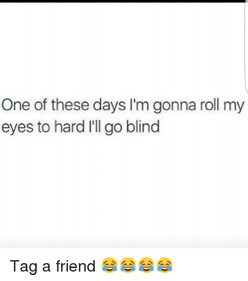 One Of These Days Lm Gonna Roll My Eyes To Hard Ill Go Blind Tag A