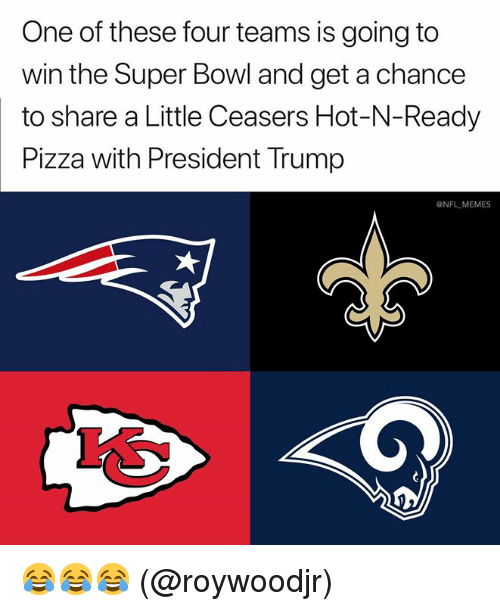 Memes, Nfl, and Pizza: One of these four teams is going to  win the Super Bowl and get a chance  to share a Little Ceasers Hot-N-Ready  Pizza with President Trump  @NFL MEMES 😂😂😂 (@roywoodjr)