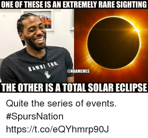 Memes, Eclipse, and Quite: ONE OF THESE IS AN EXTREMELY RARE SIGHTING  KAWHI THO.  @NBAMEMES  THE OTHER IS A TOTAL SOLAR ECLIPSE Quite the series of events. #SpursNation https://t.co/eQYhmrp90J