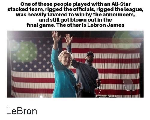 All Star, LeBron James, and Lebron: One of these people played with an All-Star  stacked team, rigged the officials, rigged the league,  was heavily favored to win by the announcers,  and still got blown out in the  finalgame. The other is Lebron James LeBron