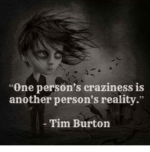 "Memes, Tim Burton, and Reality: ""One person's craziness is  another person's reality.""  Tim Burton"