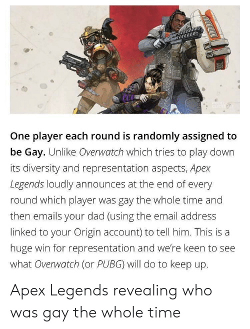 Dad, Apex, and Email: One player each round is randomly assigned to  be Gay. Unlike Overwatch which tries to play down  its diversity and representation aspects, Apex  Legends loudly announces at the end of every  round which player was gay the whole time and  then emails your dad (using the email address  linked to your Origin account) to tell him. This is a  huge win for representation and we're keen to see  what Overwatch (or PUBG) will do to keep up. Apex Legends revealing who was gay the whole time