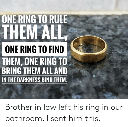 Lord of the Rings, The Darkness, and Brother: ONE RING TO RULE  THEM ALL  ONE RING TO FIND  THEM, ONE RING TO  BRING THEM ALL AND  IN THE DARKNESS BIND THEM Brother in law left his ring in our bathroom. I sent him this.