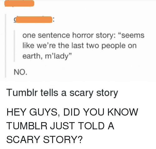 One Sentence Horror Story Seems Like We Re The Last Two People On Earth M Lady No Tumblr Tells A Scary Meme Me