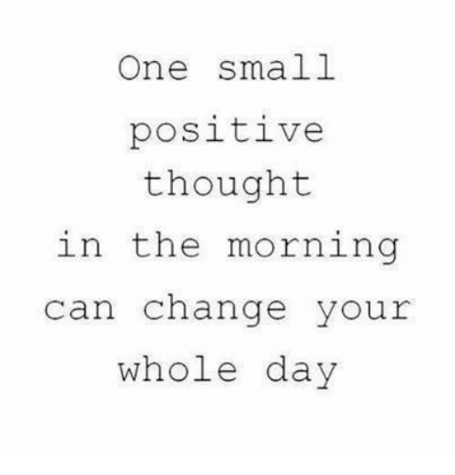 Memes, Change, and Thought: One small  positive  thought  in the morning  can change your  whole day