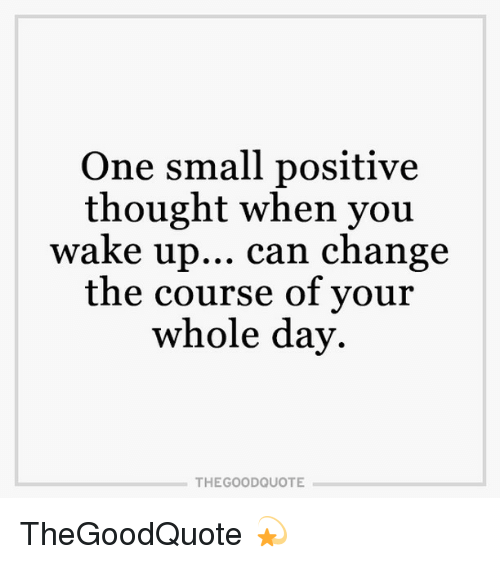 One Small Positive Thought When You Wake Up Can Change The Course Of