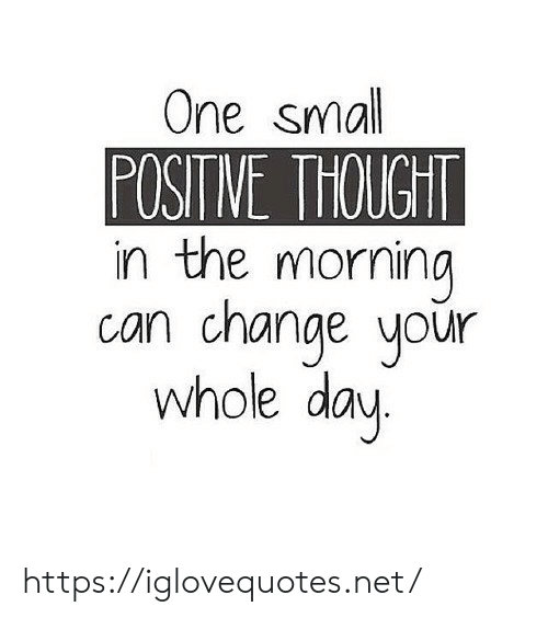 Change, Thought, and Net: One small  POSITNE THOUGHT  in the morning  can change your  whole day https://iglovequotes.net/