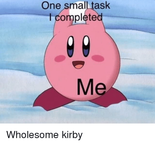 Home Market Barrel Room Trophy Room ◀ Share Related ▶ Wholesome kirby one task small Complete Didnt These Boning Dank Memees Your The next collect meme → Embed it next → One small task complete Me Meme Wholesome kirby one task small Complete Wholesome Wholesome kirby kirby one one task task small small Complete Complete found ON 2018-05-03 22:44:39 BY me.me view more on me.me