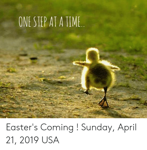 ONE STEP AT a TIME Easter's Coming ! Sunday April 21 2019