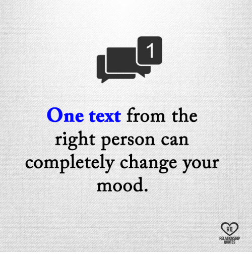 Memes, Mood, and Text: One text from the  right person can  completely change your  mood  RO  LATIONSHIP  QUOTE