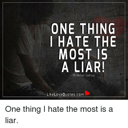 Love, Memes, and Quotes: ONE THING  I HATE THE  MOST 15  A LIAR!  Prak har Sahay  Like Love Quotes.com One thing I hate the most is a liar.