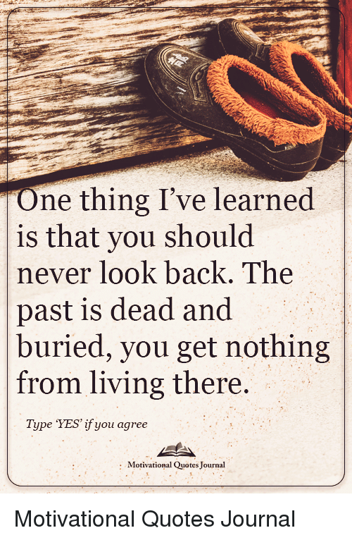 One Thing Ive Learned Is That You Should Never Look Back The Past