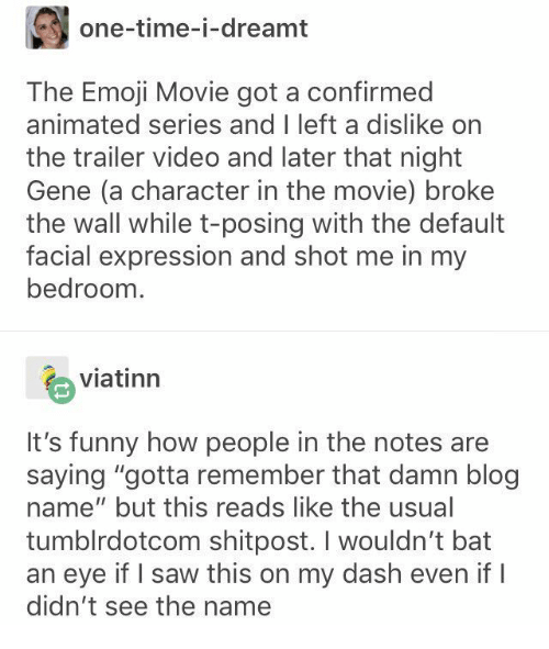 "Emoji, Funny, and Saw: one-time-i-dreamt  The Emoji Movie got a confirmed  animated series and I left a dislike on  the trailer video and later that night  Gene (a character in the movie) broke  the wall while t-posing with the default  facial expression and shot me in my  bedroom  viatinn  It's funny how people in the notes are  saying ""gotta remember that damn blog  name"" but this reads like the usual  tumblrdotcom shitpost. I wouldn't bat  an eye if I saw this on my dash even if I  didn't see the name"