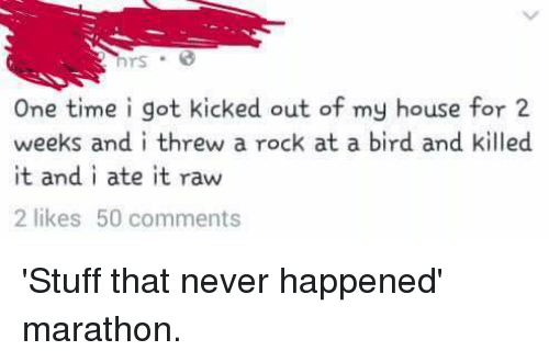 Dank, My House, and House: One time i got kicked out of my house for 2  weeks and i threw a rock at a bird and killed  it and i ate it raw  2 likes 50 comments 'Stuff that never happened' marathon.