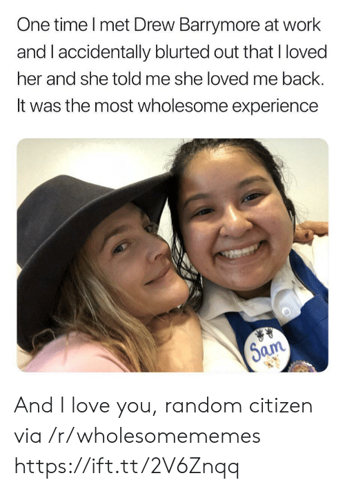 Love, Work, and I Love You: One time I met Drew Barrymore at work  and I accidentally blurted out that I loved  her and she told me she loved me back.  It was the most wholesome experience  Sam And I love you, random citizen via /r/wholesomememes https://ift.tt/2V6Znqq
