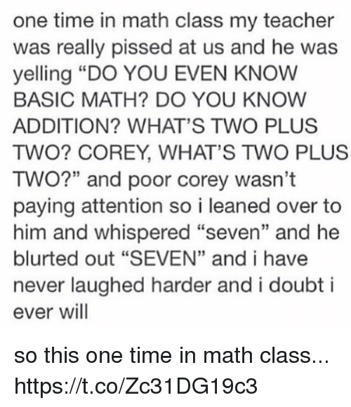 "Teacher, Math, and Time: one time in math class my teacher  was really pissed at us and he was  yelling ""DO YOU EVEN KNOW  BASIC MATH? DO YOU KNOW  ADDITION? WHAT'S TWO PLUS  TWO? COREY, WHAT'S TWO PLUS  TWO?"" and poor corey wasn't  paying attention so i leaned over to  him and whispered ""seven"" and he  blurted out ""SEVEN"" and i have  never laughed harder and i doubt i  ever will so this one time in math class... https://t.co/Zc31DG19c3"