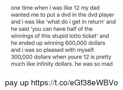 Dad, Infinity, and Lotto: one time when i was like 12 my dad  wanted me to put a dvd in the dvd player  and i was like 'what do i get in return' and  he said 'you can have half of the  winnings of this stupid lotto ticket' and  he ended up winning 600,000 dollars  and i was so pleased with myself  300,000 dollars when youre 12 is pretty  much like infinity dollars. he was so mad pay up https://t.co/eGf38eWBVo