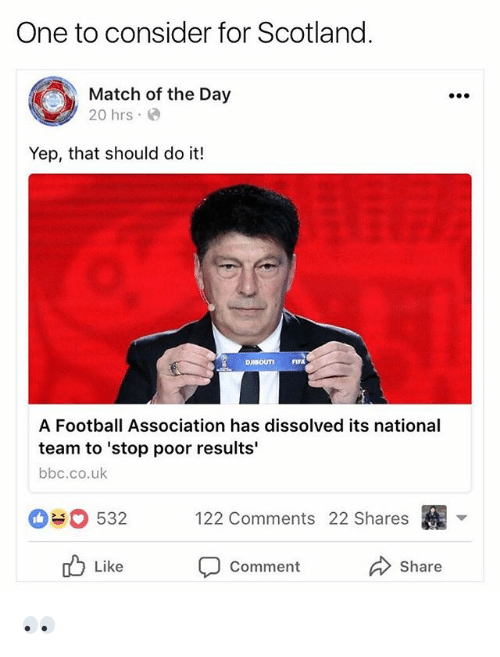 Football, Memes, and Match: One to consider for Scotland  Match of the Day  20 hrs.  Yep, that should do it!  A Football Association has dissolved its national  team to 'stop poor results'  bbc.co.uk  090532  122 Comments 22 Shares  b Li  Like  Comment  Share 👀
