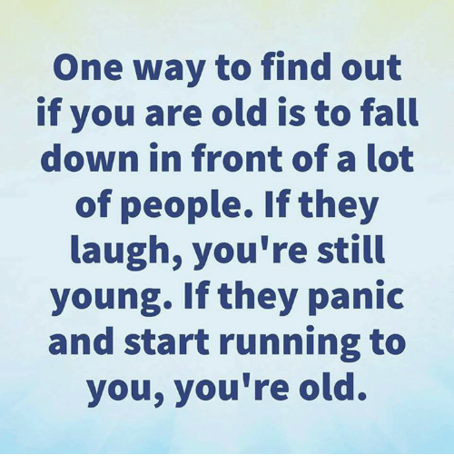 Dank, Fall, and Old: One way to find out  if you are old is to fall  down in front of a lot  of people. If they  laugh, you're still  young. If they panic  and start running to  you, you're old.