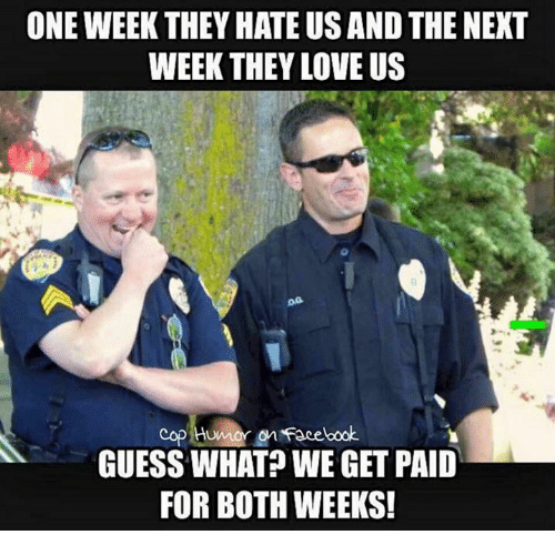 Memes, 🤖, and Guess What: ONE WEEK THEY HATE US AND THE NEXT  WEEK THEY LOVE US  Cop Humor Facebook.  GUESS WHAT? WE GET PAID  FOR BOTH WEEKS!