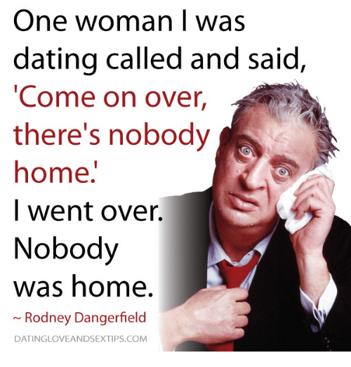 "Memes, 🤖, and Rodney Dangerfield: One woman I was  dating called and said  ""Come on over,  there's nobody  home.  I went over.  Nobody  was home.  Rodney Dangerfield  DATINGLOVEANDSEXTIPS.COM"