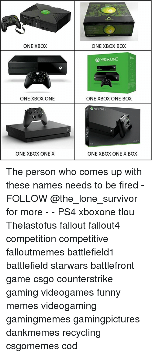 Funny, Memes, and Ps4: ONE XBOX  ONE XBOX BOX  XBOXONE  ONE XBOX ONE  ONE XBOX ONE BOX  XBOKONEX  1Ta  ONE XBOX ONE X  ONE XBOX ONE X BOX The person who comes up with these names needs to be fired - FOLLOW @the_lone_survivor for more - - PS4 xboxone tlou Thelastofus fallout fallout4 competition competitive falloutmemes battlefield1 battlefield starwars battlefront game csgo counterstrike gaming videogames funny memes videogaming gamingmemes gamingpictures dankmemes recycling csgomemes cod