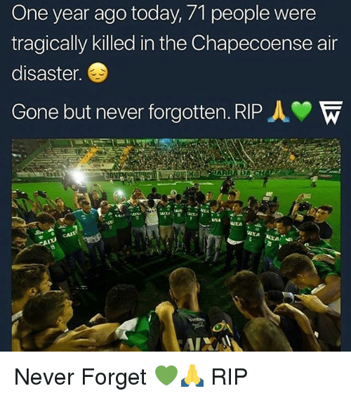Memes, Today, and Never: One year ago today, 71 people were  tragically killed in the Chapecoense air  disaster.  Gone but never forgotten. RIP人  AXA Never Forget 💚🙏 RIP