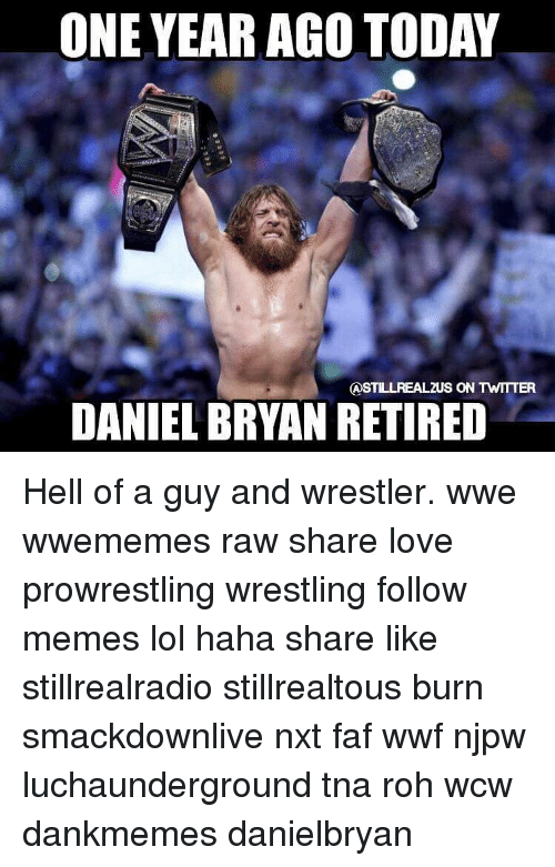 Memes, Daniel Bryan, and 🤖: ONE YEAR AGO TODAY  ASTILLREALZUS ON TWITTER  DANIEL BRYAN RETIRED Hell of a guy and wrestler. wwe wwememes raw share love prowrestling wrestling follow memes lol haha share like stillrealradio stillrealtous burn smackdownlive nxt faf wwf njpw luchaunderground tna roh wcw dankmemes danielbryan