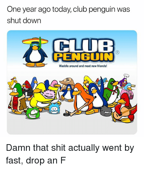 Club, Friends, and Memes: One year ago today, club penguin was  shut down  CLUB  RENBUIN  Waddle around and meet new friends! Damn that shit actually went by fast, drop an F