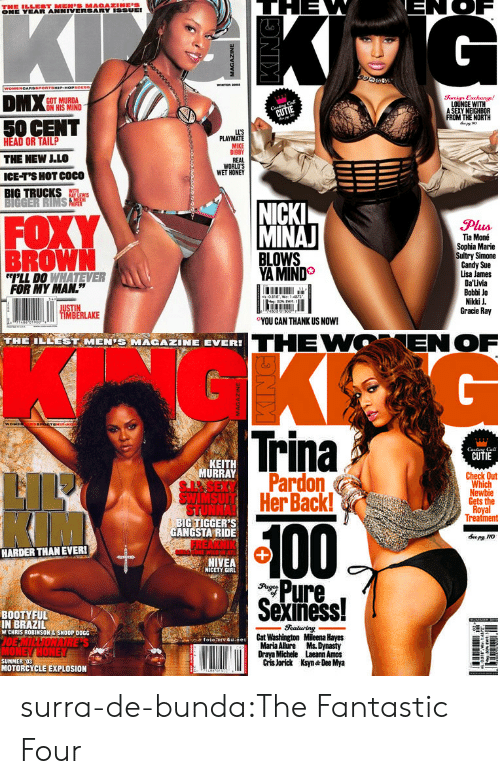 """50 Cent, Anaconda, and Candy: ONE YEAR ANNIVERSARY ISSUEI  GOT MURDA  ON HIS MIND  Soreign Exchange!  LOUNGE WITH  A SEXY NEIGHBOR  FROM THE NORTH  50 CENT  HEAD OR TAILP  THE NEW LLO  ICE-T'S HOT COCO  BIG TRUCKS  LL'S  PLAYMATE  MIKE  BIBBY  REAL  WORLD'S  WET HONEY  FOXY  BROWN  NICK  MINA  Plus  Tia Moné  Sophia Marie  Sultry Simone  Candy Sue  Lisa James  Da'Livia  Bobbi Jo  Nikki J  Gracie Ray  YA MIND  LL DO WHATEVER  FOR MY MAN.""""  0  ○YOU CAN THANK US NOW!  IMBERLAKE  THE ILEEST MENİ MAGAZINE EVER!  THEWOENOF  Trina  CUTIE  Cal  KEIT  URRAY  Check Out  Pardon  HerBack!  Which  Gets the  Treatment  BIG TIGGER'S  GANGSTA RIDE  100  HARDER THANEVER!  NIVEA  NICETY GIRL  Pure,  Sexiness!  BOOTYFUL  IN BRAZIL  W CHRIS ROBINSON&SNOOP DOGG  Cat Washington Mileena Hayes  Maria Alure Ms. Dynasty  Draya Michele Laeann Amos  Cris Jorick Ksyn Dee Mya  SUMMER :03  MOTORCYCLE EXPLOSION surra-de-bunda:The Fantastic Four"""