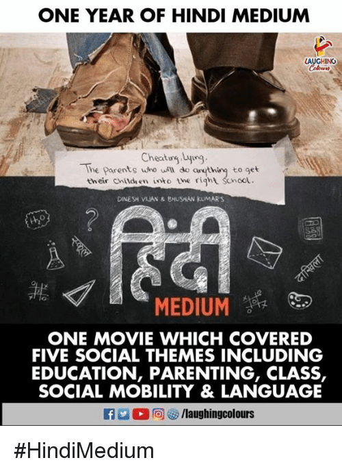 Parents, Movie, and Indianpeoplefacebook: ONE YEAR OF HINDI MEDIUM  AUGHING  Coloers  Cheatug Lyig  The Parents who uill do anthiny to get  their childen into the right Scnoot.  DINESH VIJAN & BHUSHAN KUMARS  MEDIUM  ONE MOVIE WHICH COVERED  FIVE SOCIAL THEMES INCLUDING  EDUCATION, PARENTING, CLASS,  SOCIAL MOBILITY & LANGUAGE  f/laughingcolours #HindiMedium