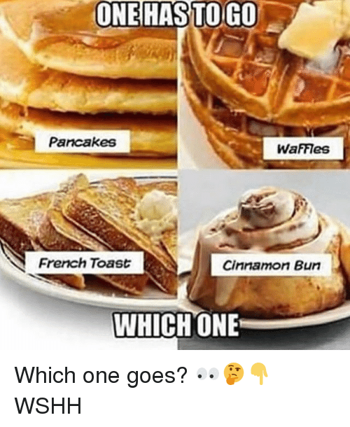 Memes, Wshh, and French Toast: ONEHAS  TO  GO  Parcakes  WafFleS  French Toast  Cinnamon Bun  WHICHONE Which one goes? 👀🤔👇 WSHH