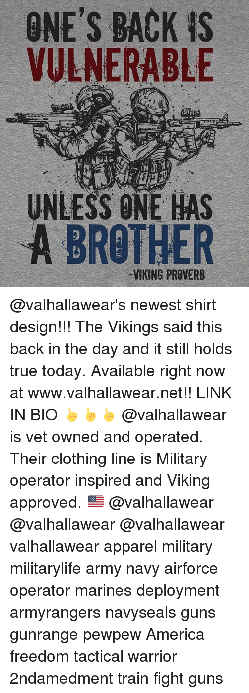 America, Guns, and Memes: ONE'S BACK is  VULNERABLE  UNLESS ONE HAS  A BROTHER @valhallawear's newest shirt design!!! The Vikings said this back in the day and it still holds true today. Available right now at www.valhallawear.net!! LINK IN BIO ☝️☝☝ @valhallawear is vet owned and operated. Their clothing line is Military operator inspired and Viking approved. 🇺🇸 @valhallawear @valhallawear @valhallawear valhallawear apparel military militarylife army navy airforce operator marines deployment armyrangers navyseals guns gunrange pewpew America freedom tactical warrior 2ndamedment train fight guns
