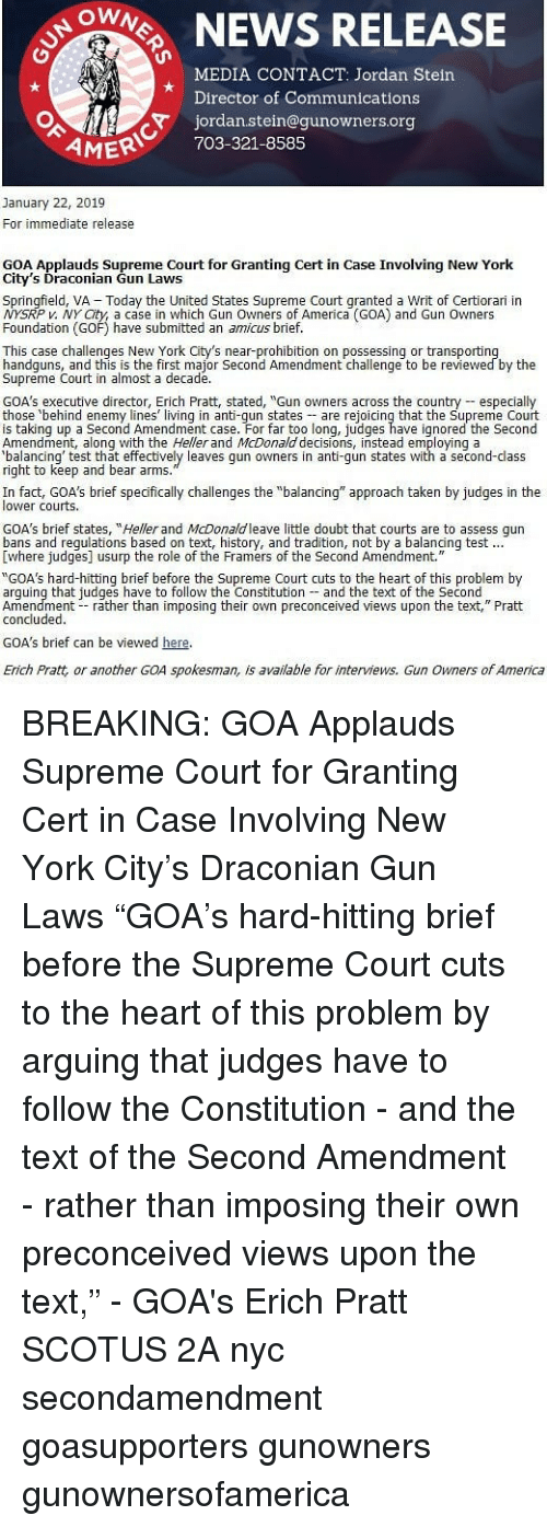 """America, Memes, and New York: ONEWS RELEASE  MEDIA CONTACT: Jordan Stein  Director of Communications  jordan.stein@gunowners.org  AMER 703-321-8585  January 22, 2019  For immediate release  GOA Applauds Supreme Court for Granting Cert in Case Involving New York  City's Draconian Gun Laws  Springfield, VA  Today the United States Supreme Court qranted a Writ of Certiorari in  P v. NY City, a case in which Gun Owners of America (GOA) and Gun Owners  Foundation (GOF) have submitted an amicus brief.  This case challenges New York City's near-prohibition on possessing or transportin  handguns, and this is the first major Second Amendment challenge to be reviewed by the  Supreme Court in almost a decade.  GOA's executive director, Erich Pratt, stated, """"Gun owners across the country especialy  those behind enemy lines living in anti-qun states are rejoicing that the Supreme Court  is taking up a Second Amendment case. For far too long, judges have ignored the Second  Amendment, along with the Heller and McDonald decisions, instead employing a  alancing' test that effectively leaves gun owners in anti-gun states with a second-class  right to keep and bear arms  In fact, GOA's brief specfically challenges the """"balancing"""" approach taken by judges in the  lower courts  GOA's brief states, """"Heller and McDonaldleave little doubt that courts are to assess qun  Ewhere judges] usurp the role of the Framers of the Second Amendment.  """"GOA's hard-hitting brief before the Supreme Court cuts to the heart of this problem by  arguing that judges have to follow the Constitution and the text of the Second  Amendment rather than imposing their own preconceived views upon the text,"""" Pratt  concluded.  GOA's brief can be viewed here  Erich Pratt, or another GOA spokesman, is available for interviews. Gun Owners of America BREAKING: GOA Applauds Supreme Court for Granting Cert in Case Involving New York City's Draconian Gun Laws """"GOA's hard-hitting brief before the Supreme Court cuts to the hea"""